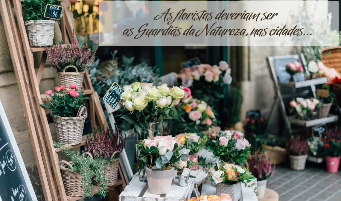 As floristas deveriam ser as Guardiãs da Natureza, nas nossa cidades